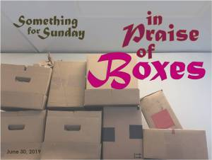 A pile of cardboard boxes. Text: Something for Sunday; June 30, 2019; In Praise of Boxes