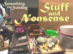 A pile of random stuff. Text: Something for Sunday; July 7, 2019; Stuff and Nonsense