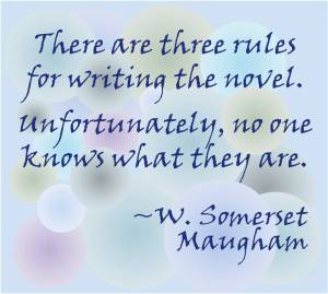 """""""There are three rules for writing the novel. Unfortunately, no one knows what they are."""" ~W. Somerset Maugham"""