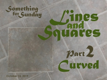Pattern of pale gray square tiles. Text: Something for Sunday; October 13, 2019; Lines and Squares , Part 2: Curved