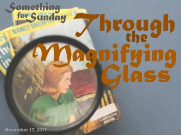 Stack of Nancy Drew books, with Nancy's image enlarged with a magnifying glass. Text: Something for Sunday; November 17, 2019; Through the Magnifying Glass