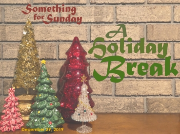 Five Christmas tree sculptures in various colors on a mantle against a brick wall. Text: Something for Sunday; December 29,. 2019; A Holiday Break